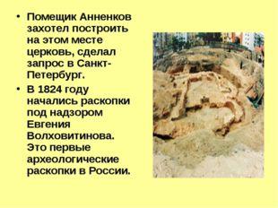 Помещик Анненков захотел построить на этом месте церковь, сделал запрос в Сан