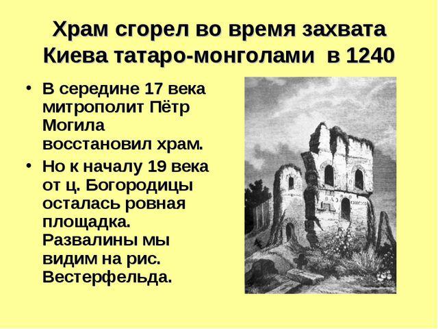 Храм сгорел во время захвата Киева татаро-монголами в 1240 В середине 17 века...