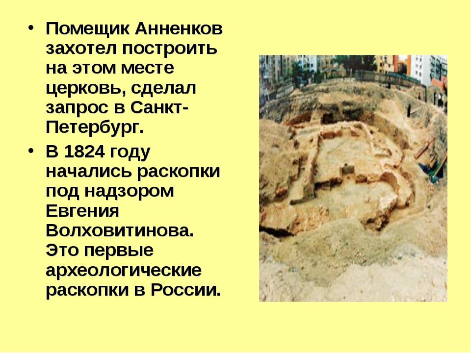 Помещик Анненков захотел построить на этом месте церковь, сделал запрос в Сан...