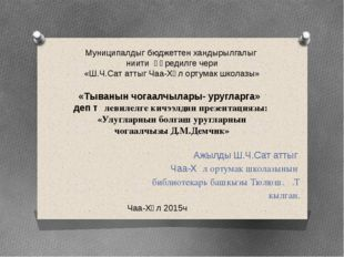 Ажылды Ш.Ч.Сат аттыг Чаа-Хѳл ортумак школазынын библиотекарь башкызы Тюлюш.Ѳ.
