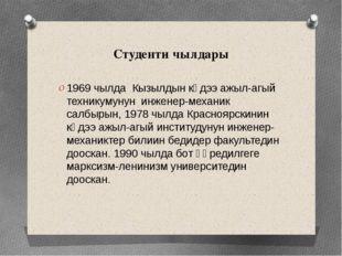 Студенти чылдары 1969 чылда Кызылдын көдээ ажыл-агый техникумунун инженер-мех