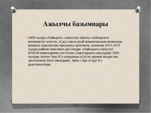 Ажылчы базымнары 1969 чылда «Найырал» совхозтун Шанчы салбырынга механиктеп э