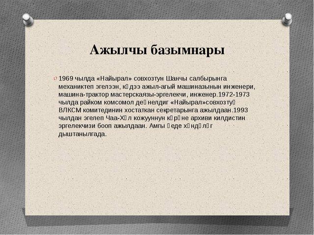 Ажылчы базымнары 1969 чылда «Найырал» совхозтун Шанчы салбырынга механиктеп э...