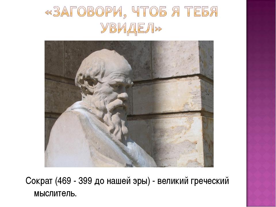 Сократ (469 - 399 до нашей эры) - великий греческий мыслитель.