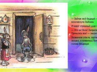 — Зайчик мой бедный!— воскликнула Зайчиха. И вдруг страшный удар потряс дом.