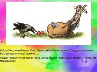 Набрал Заяц полный мешок яблок. Мешок тяжёлый — не поднять. С трудом потащил