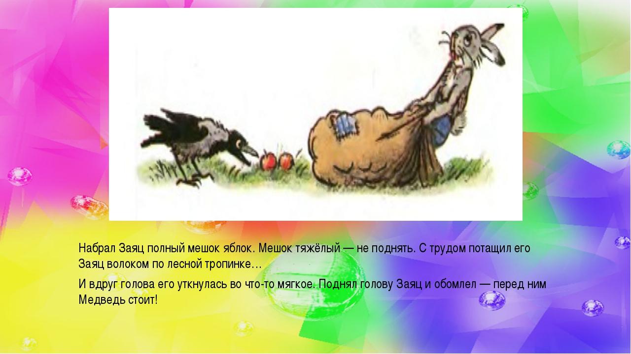 Набрал Заяц полный мешок яблок. Мешок тяжёлый — не поднять. С трудом потащил...
