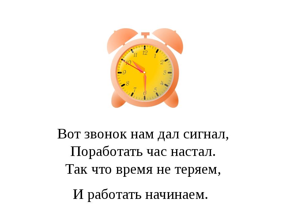 Вот звонок нам дал сигнал, Поработать час настал. Так что время не теряем, И...