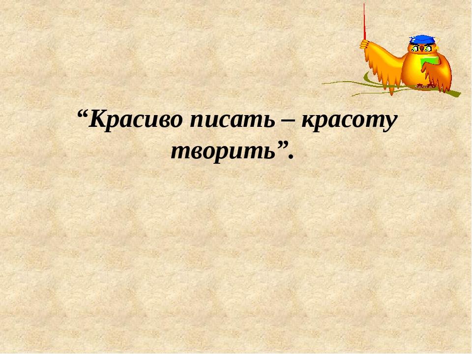 """""""Красиво писать – красоту творить""""."""