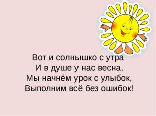 Вот и солнышко с утра И в душе у нас весна, Мы начнём урок с улыбок, Выполни