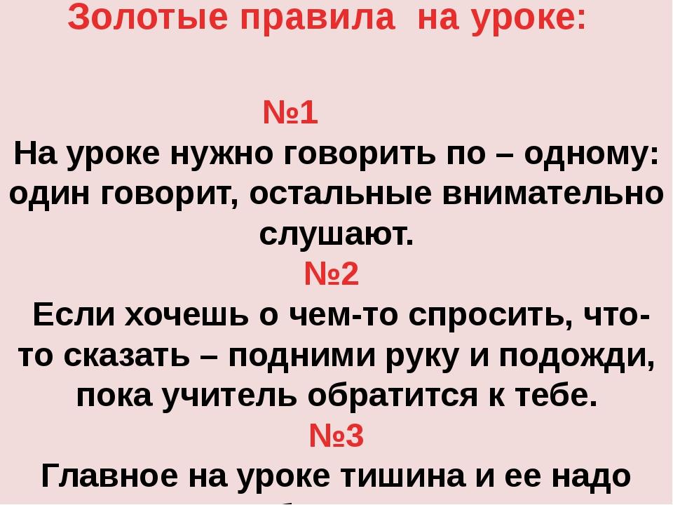 Золотые правила на уроке: №1  На уроке нужно говорить по – одному:...