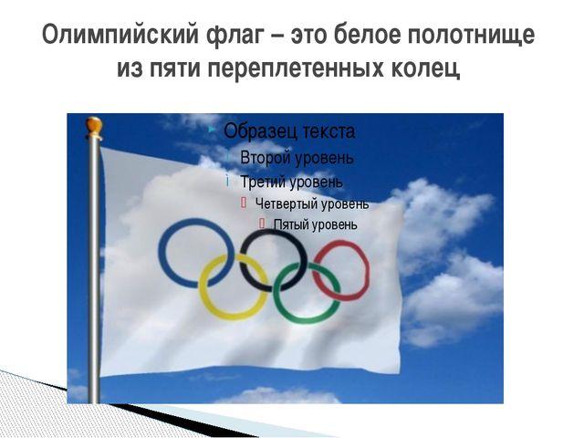 Олимпийский флаг – это белое полотнище из пяти переплетенных колец