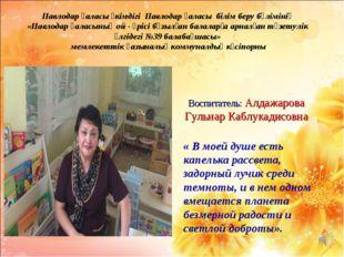 Воспитатель: Алдажарова Гульнар Каблукадисовна « В моей душе есть капелька р