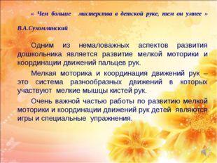 « Чем больше мастерства в детской руке, тем он умнее »  В.А.Сухомлинск