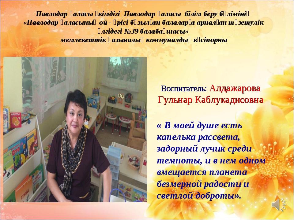 Воспитатель: Алдажарова Гульнар Каблукадисовна « В моей душе есть капелька р...
