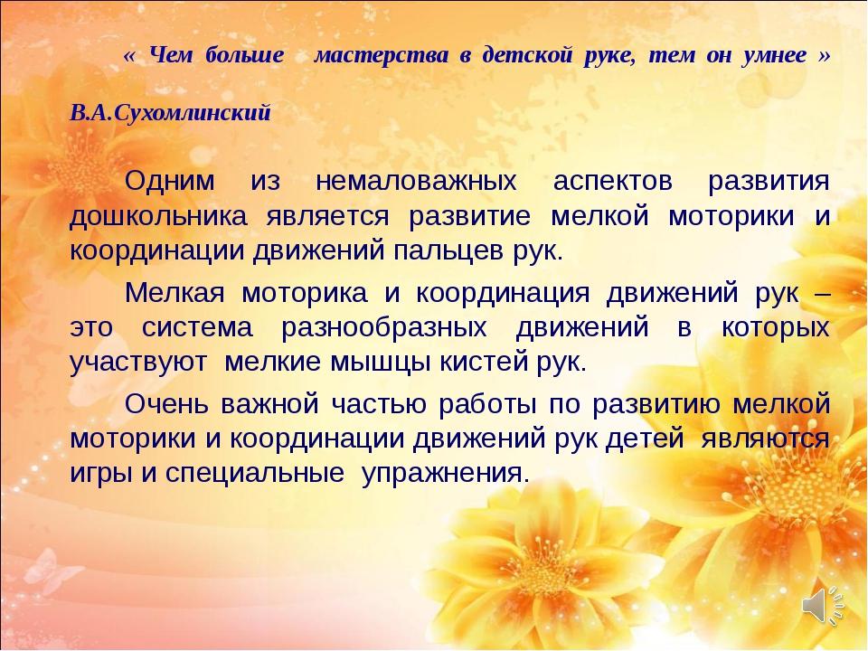 « Чем больше мастерства в детской руке, тем он умнее »  В.А.Сухомлинск...