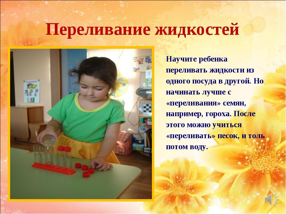 Переливание жидкостей Научите ребенка переливать жидкости из одного посуда в...