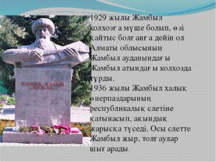 1929 жылы Жамбыл колхозға мүше болып, өзі қайтыс болғанға дейін ол Алматы обл
