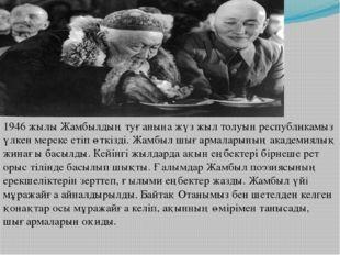 1946 жылы Жамбылдың туғанына жүз жыл толуын республикамыз үлкен мереке етіп ө