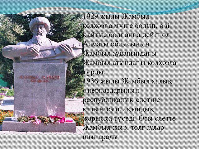 1929 жылы Жамбыл колхозға мүше болып, өзі қайтыс болғанға дейін ол Алматы обл...