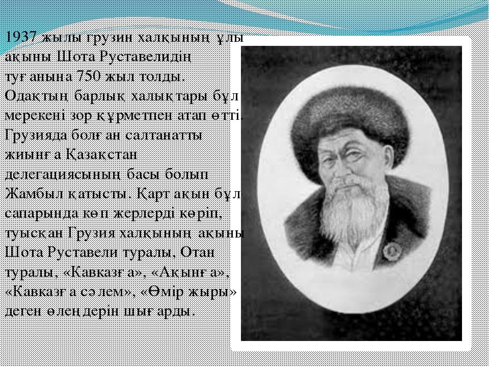 1937 жылы грузин халқының ұлы ақыны Шота Руставелидің туғанына 750 жыл толды....