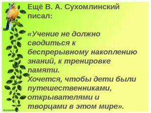 Ещё В. А. Сухомлинский писал: «Учение не должно сводиться к беспрерывному на