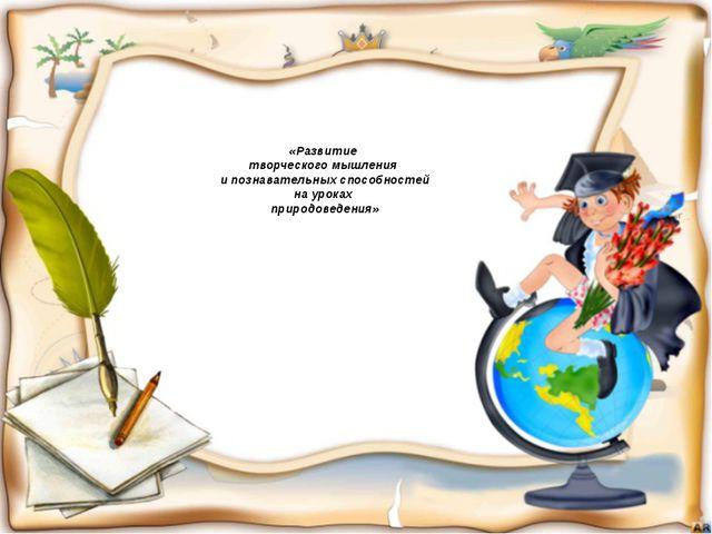 «Развитие творческого мышления и познавательных способностей на уроках приро...