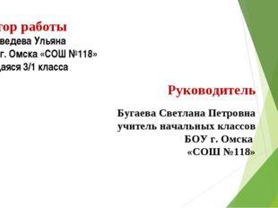 Автор работы Медведева Ульяна БОУ г. Омска «СОШ №118» учащаяся 3/1 класса Рук