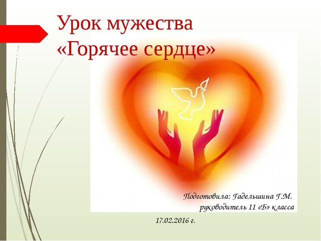 Урок мужества «Горячее сердце» Подготовила: Гадельшина Г.М. руководитель 11 «...