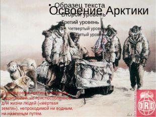Освоение Арктики Долгое время Арктика считалась территорией, не приспособленн
