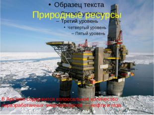 Природные ресурсы В Арктике содержится колоссальное количество неразработанны