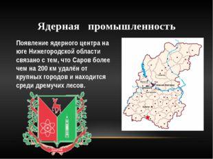 Ядерная промышленность Появление ядерного центра на юге Нижегородской области