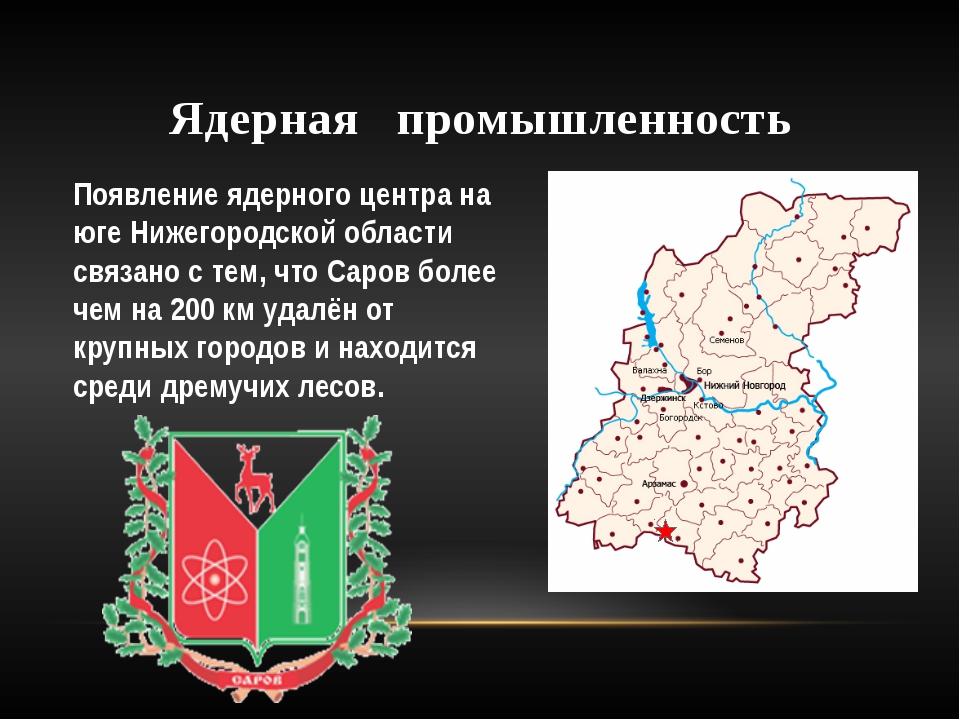 Ядерная промышленность Появление ядерного центра на юге Нижегородской области...