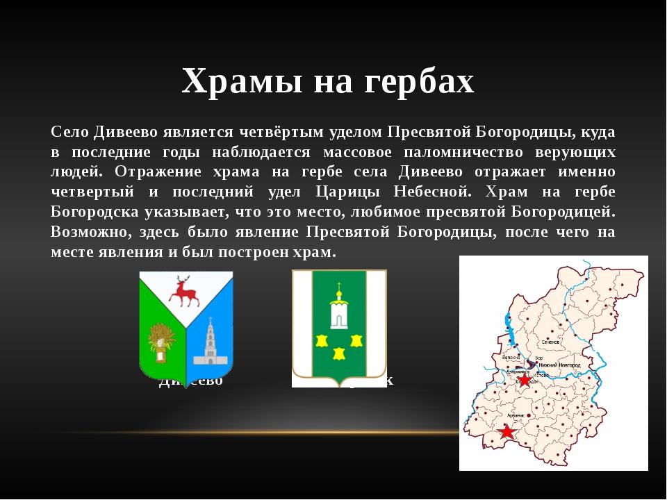 Храмы на гербах Село Дивеево является четвёртым уделом Пресвятой Богородицы,...