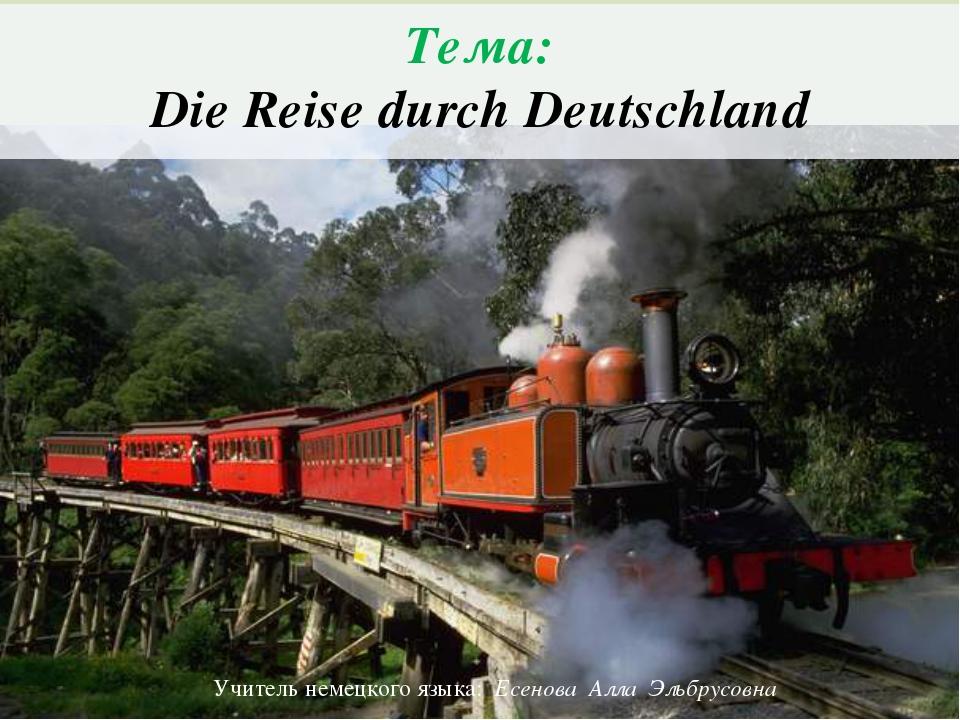 Тема: Die Reise durch Deutschland Учитель немецкого языка: Есенова Алла Эльбр...