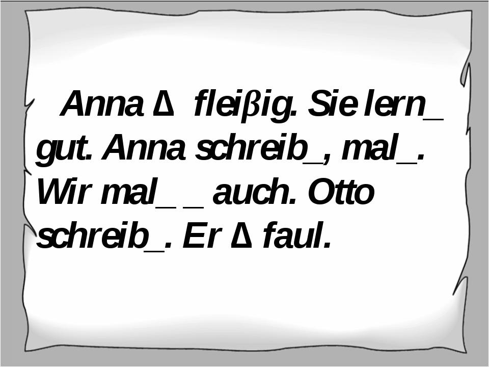 Anna ∆ fleiβig. Sie lern_ gut. Anna schreib_, mal_. Wir mal_ _ auch. Otto sc...