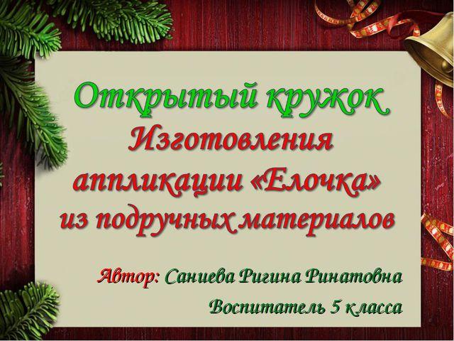 Автор: Саниева Ригина Ринатовна Воспитатель 5 класса