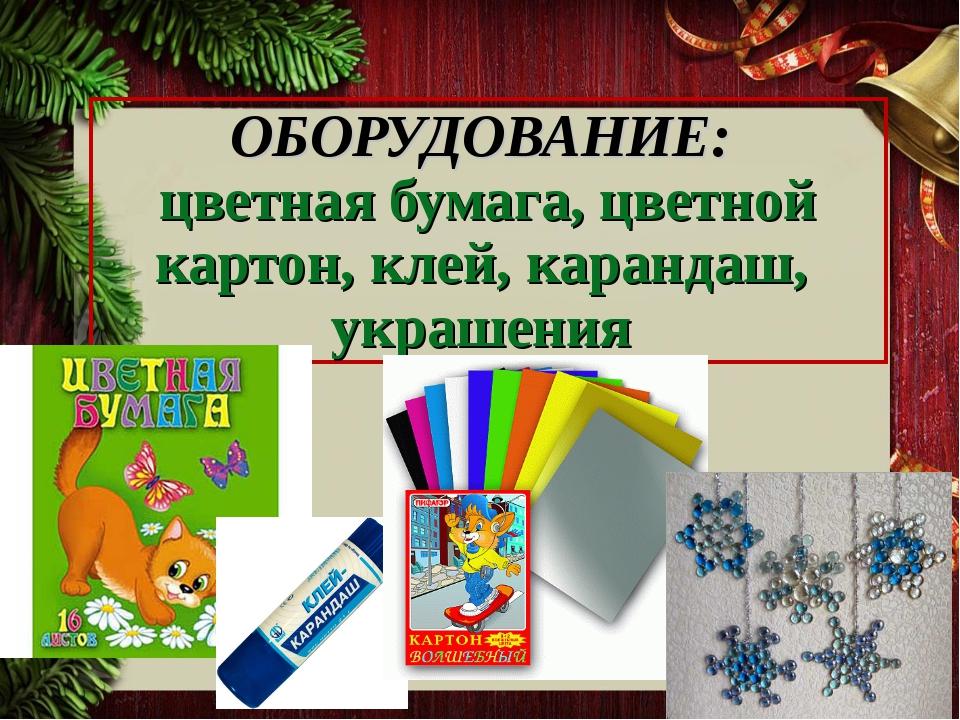 ОБОРУДОВАНИЕ: цветная бумага, цветной картон, клей, карандаш, украшения