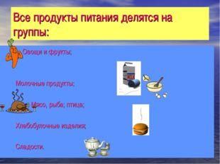 Все продукты питания делятся на группы:  Овощи и фрукты;  Молоч