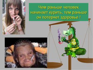 Чем раньше человек начинает курить, тем раньше он потеряет здоровье !