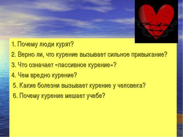 1. Почему люди курят? 2. Верно ли, что курение вызывает сильное привыкание? 3...