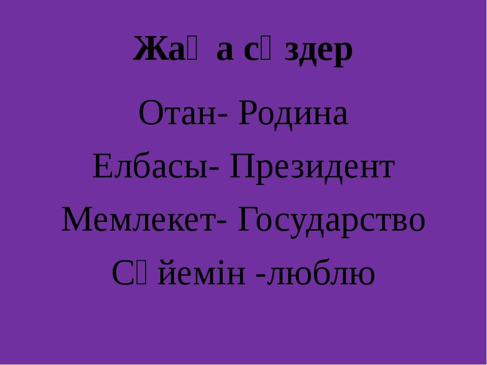 Жаңа сөздер Отан- Родина Елбасы- Президент Мемлекет- Государство Сүйемін -люблю