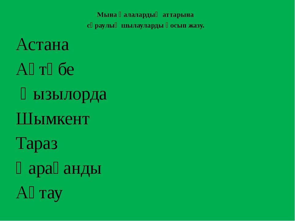 Мына қалалардың аттарына сұраулық шылауларды қосып жазу. Астана Ақтөбе Қызыло...