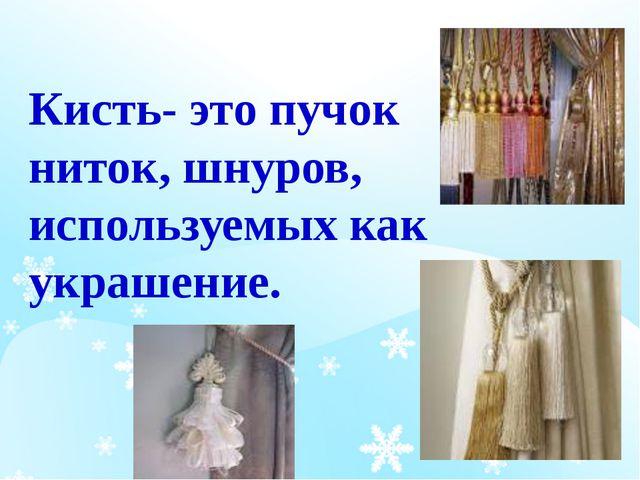 Кисть- это пучок ниток, шнуров, используемых как украшение.