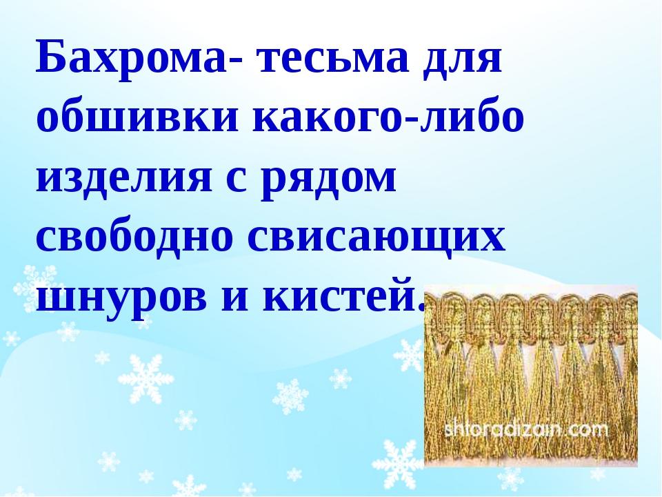Бахрома- тесьма для обшивки какого-либо изделия с рядом свободно свисающих шн...