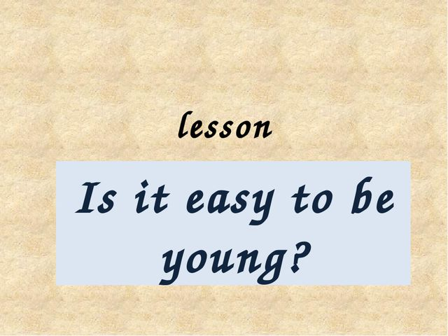 il lesson Is it easy to be young?