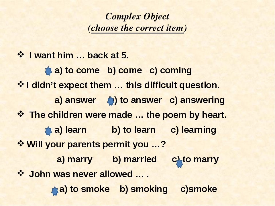 Complex Object (choose the correct item) I want him … back at 5. a) to come b...