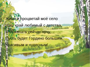 Живи и процветай моё село Наш край любимый с детства, Я пожелать сейчас хочу