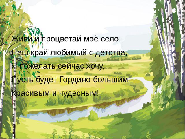 Живи и процветай моё село Наш край любимый с детства, Я пожелать сейчас хочу...