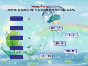 Устный счет Соедини выражения, значения которых одинаковы 9 ∙ 9 4 ∙ 4 90 : 10